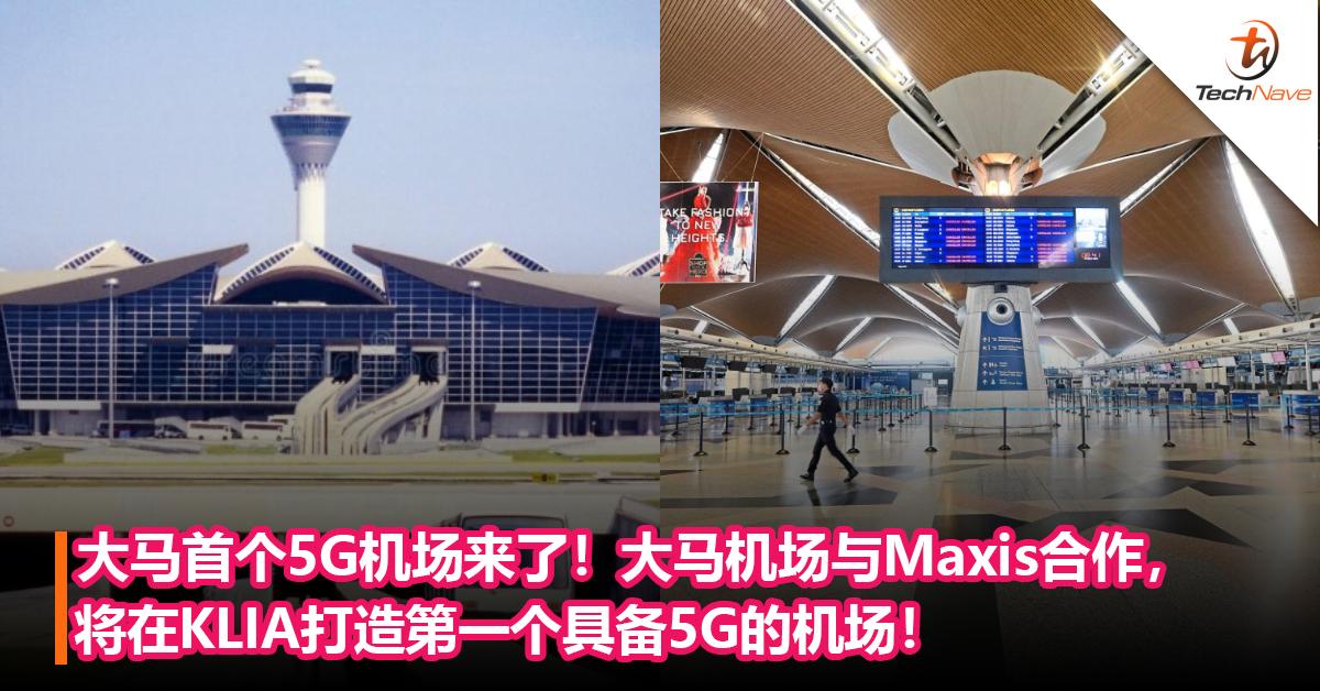 大马首个5G机场来了!大马机场与Maxis合作,在KLIA打造首个具备5G的机场!
