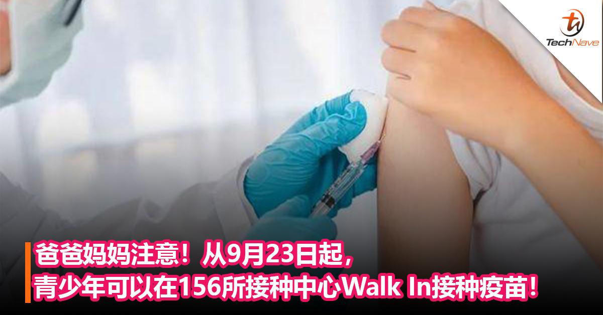 【内附接种中心名单】爸爸妈妈注意!从9月23日起,青少年可以在156所接种中心Walk In接种疫苗!