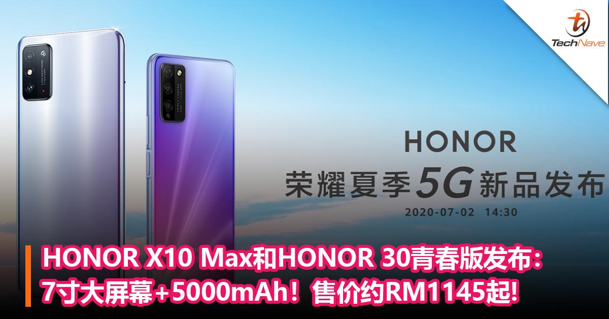 HONOR X10 Max和HONOR 30青春版发布:7寸大屏幕+5000mAh!售价RM1145起!