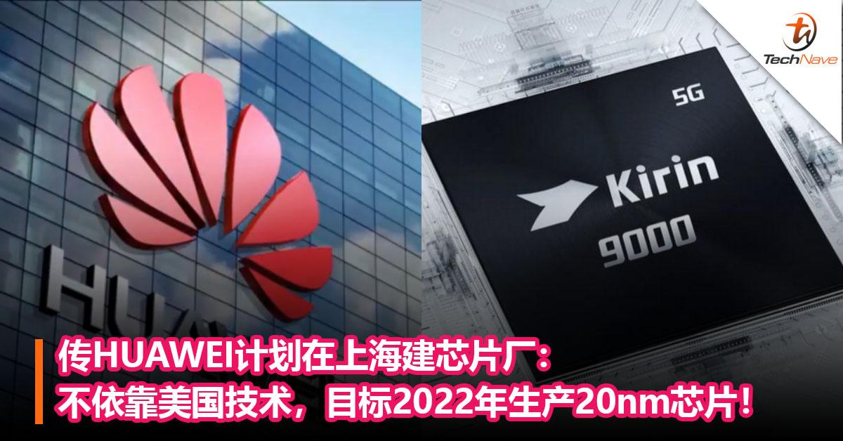 传HUAWEI计划在上海建芯片厂:不依靠美国技术,目标2022 年生产20nm芯片!