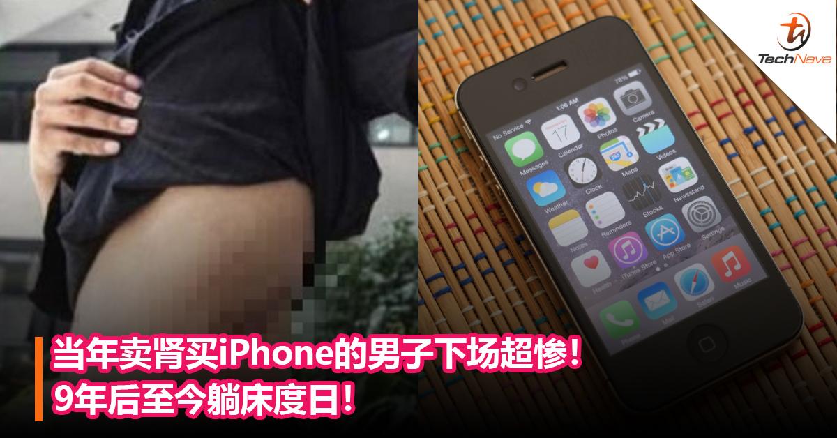当年卖肾买iPhone的男子下场超惨!9年后至今躺床度日!