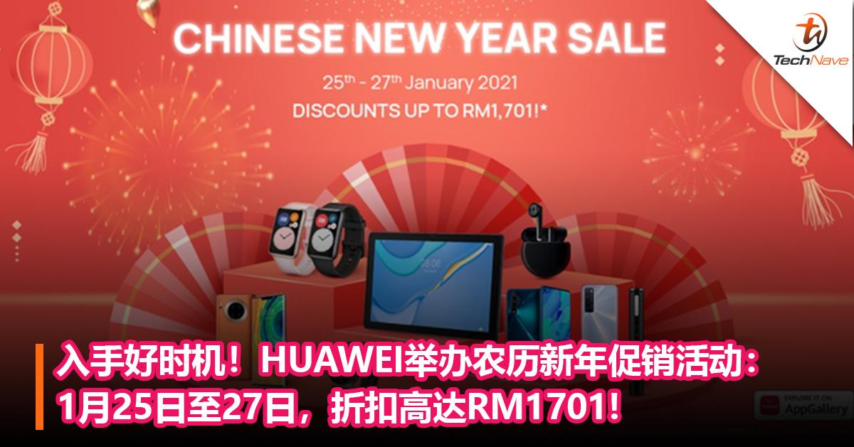 入手好时机!HUAWEI举办农历新年促销活动:1月25日至27日,折扣高达RM1701!