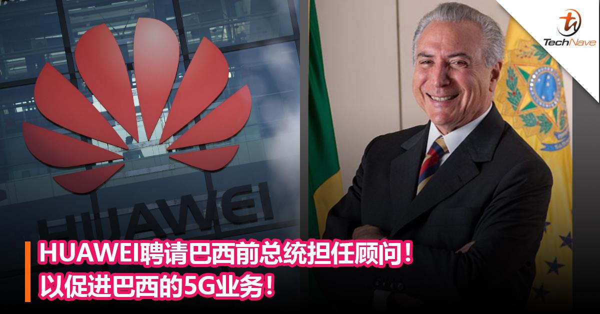 HUAWEI聘请巴西前总统担任顾问!以促进巴西的5G业务!