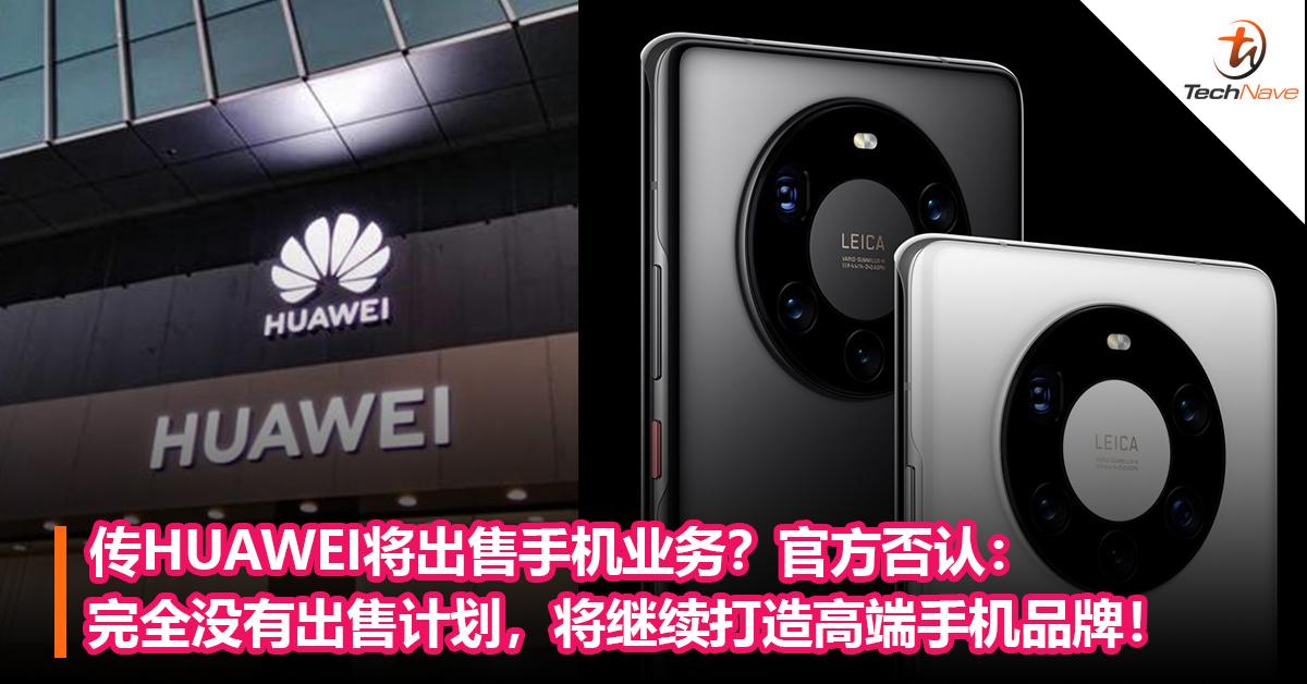 传HUAWEI将出售手机业务?官方否认:完全没有出售计划,将继续打造高端手机品牌!