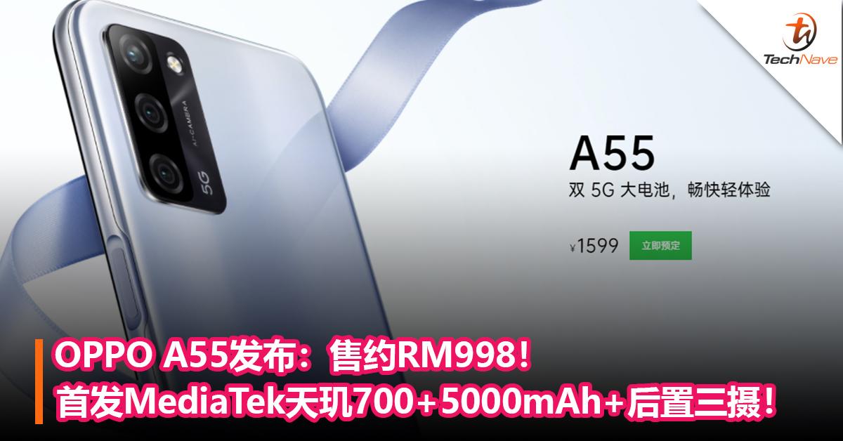 OPPO A55发布!首发MediaTek天玑700+5000mAh+后置三摄!售约RM998!