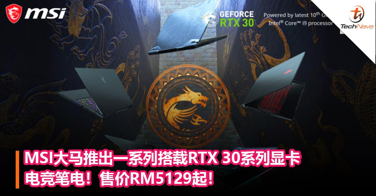 MSI大马推出一系列搭载RTX 30系列显卡电竞笔电!售价RM5129起!