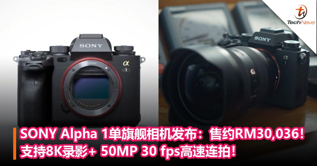 SONY Alpha 1单旗舰相机发布: 支持8K录影+ 50MP 30 fps高速连拍!售约RM30,036!
