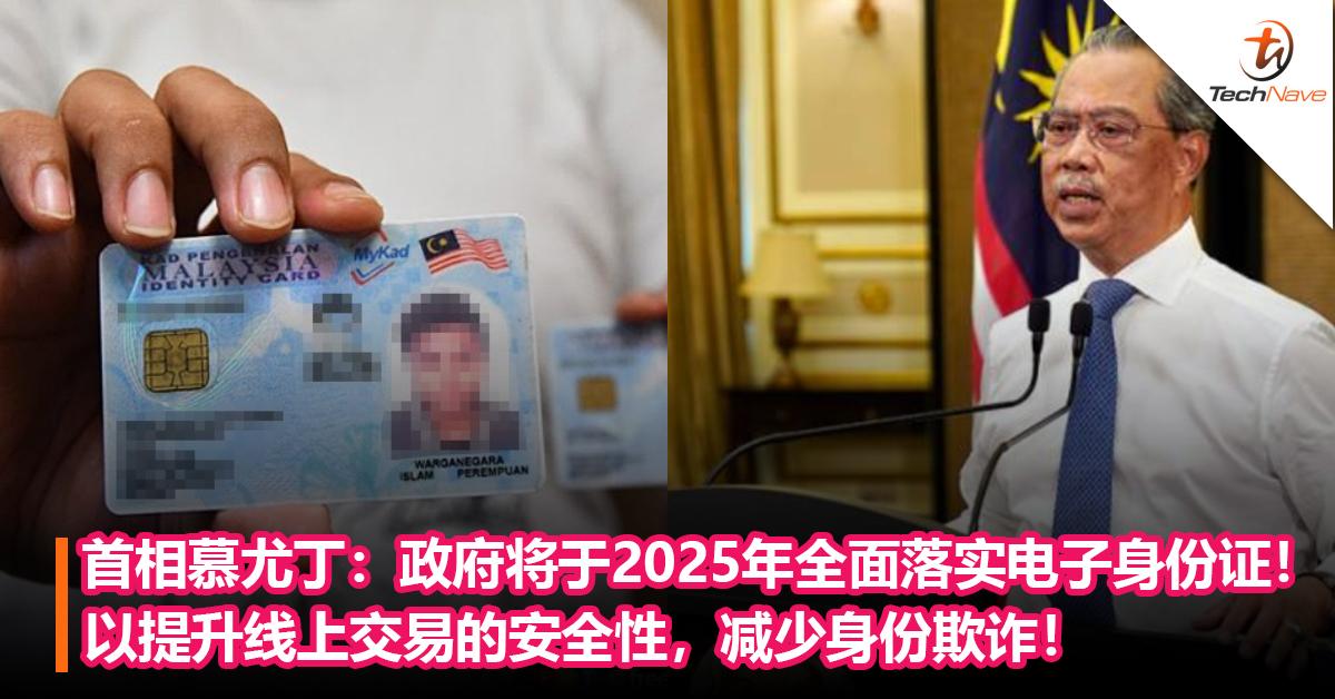 首相慕尤丁:政府将于2025年全面落实电子身份证!以提升线上交易的安全性,减少身份欺诈!