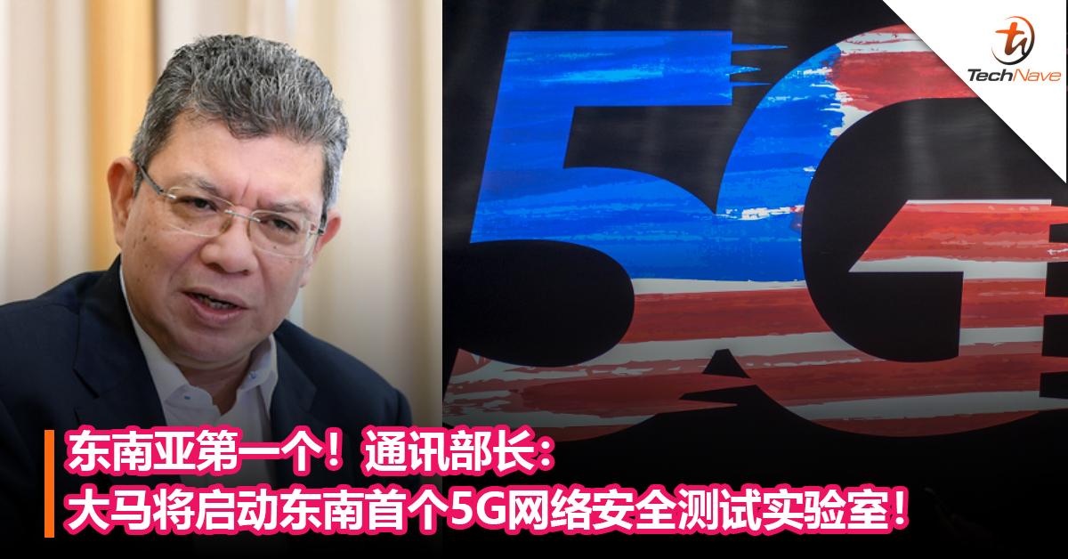 东南亚第一个!通讯部长:大马将启动东南首个5G网络安全测试实验室!