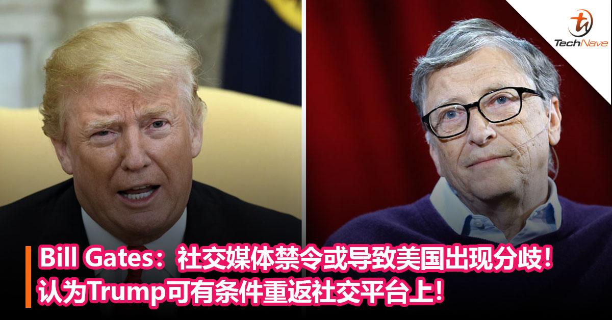 Bill Gates:社交媒体禁令举动或导致美国出现更多分歧!Trump可有条件重返社交平台上!