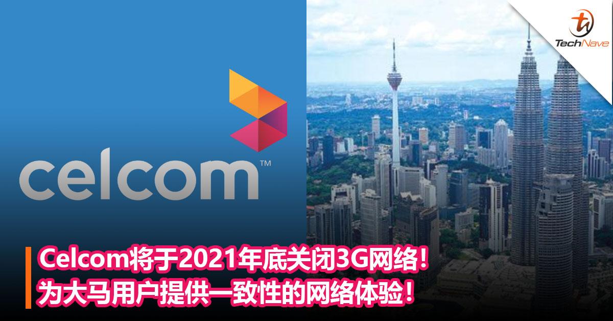 为5G做准备?Celcom将于2021年年底关闭3G网络!为大马用户提供一致性的网络体验!