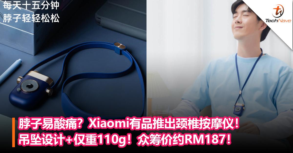 脖子易酸痛?Xiaomi有品推出颈椎按摩仪!吊坠设计+仅重110g+4种按摩模式!众筹价约RM187!
