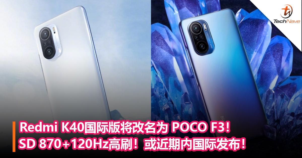 Redmi K40国际版将改名为 POCO F3!Snapdargon 870+120Hz高刷!或近期内国际发布!