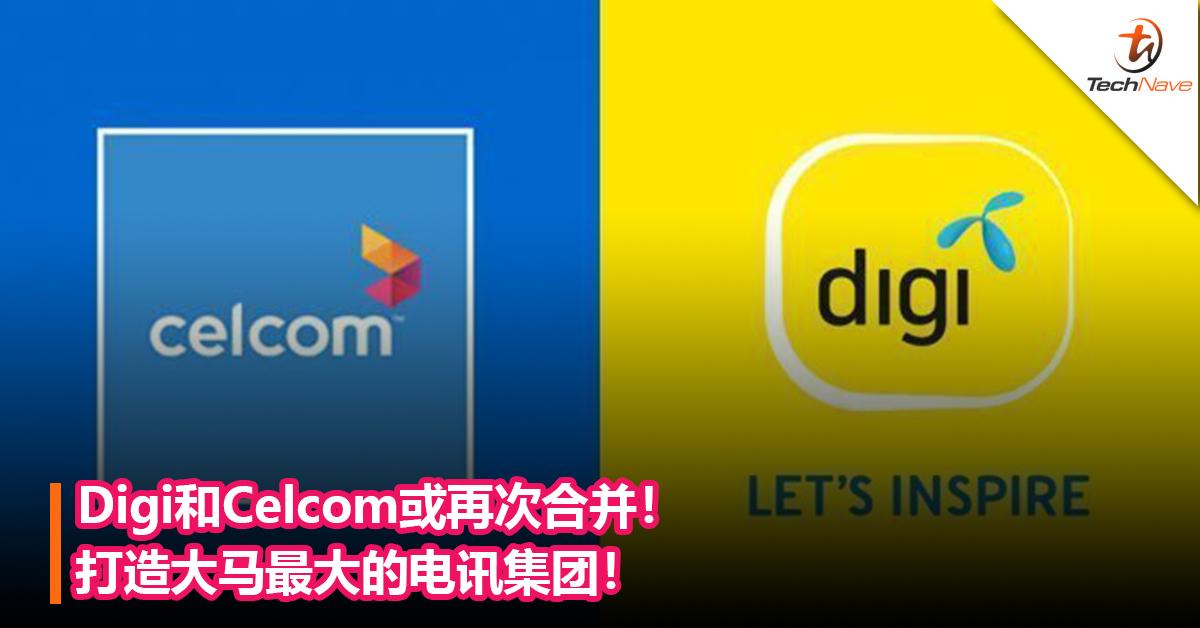 Digi和Celcom有意再度合并!打造大马最大的电讯集团!