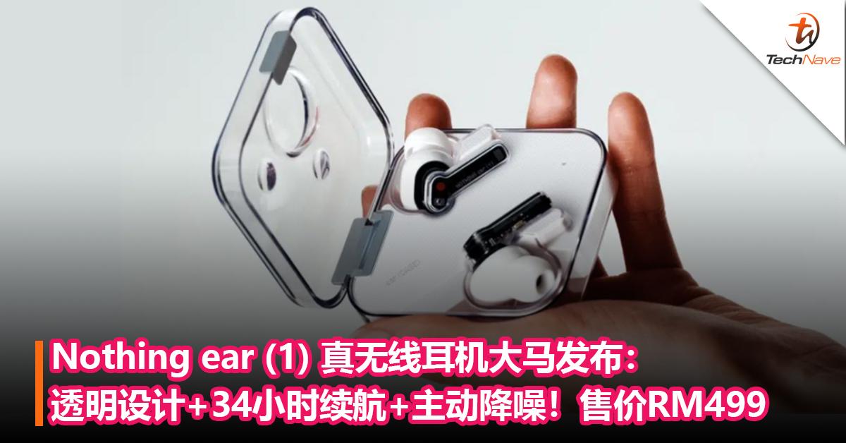 Nothing ear (1) 真无线耳机大马发布:透明设计+续航长达34小时+主动降噪!售价RM499,10月16日开卖!