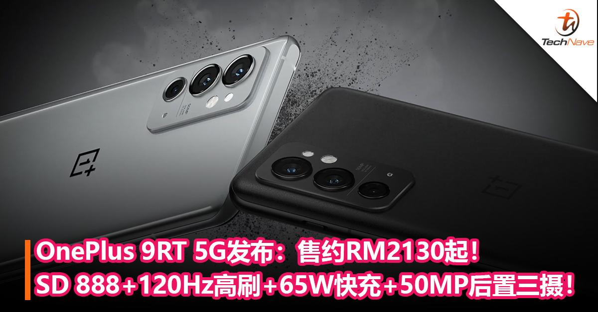 OnePlus 9RT发布:Snapdragon 888+120Hz E4直屏+65W快充+50MP后置三摄!售约RM2130起!