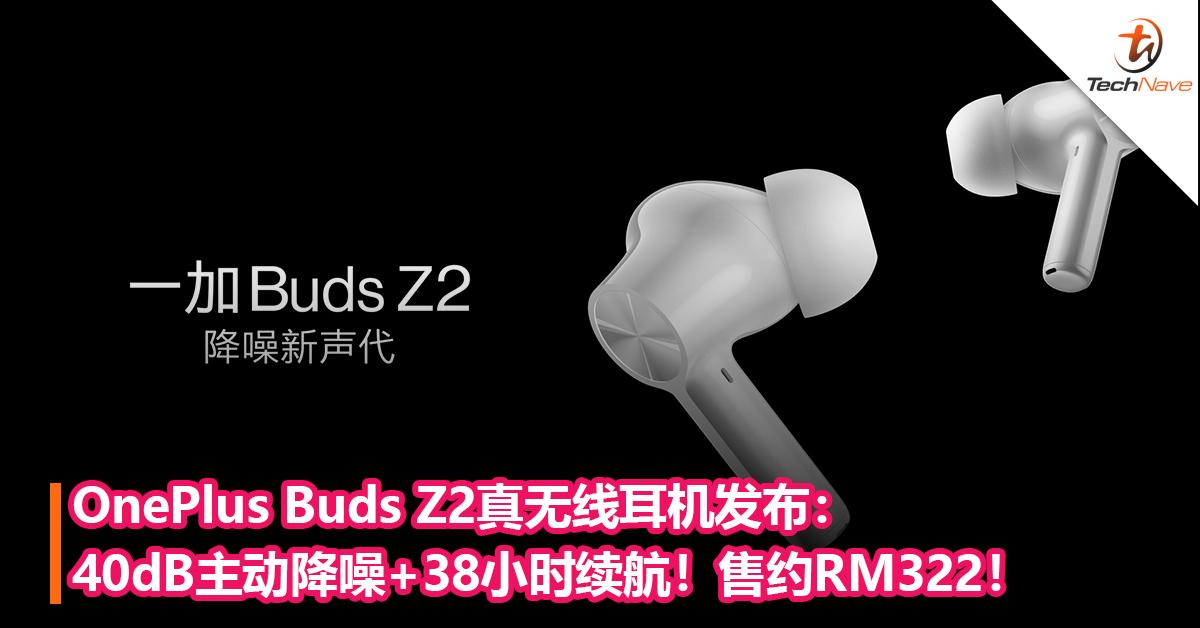 OnePlus Buds Z2真无线耳机发布:40dB主动降噪+38小时续航!售约RM322!