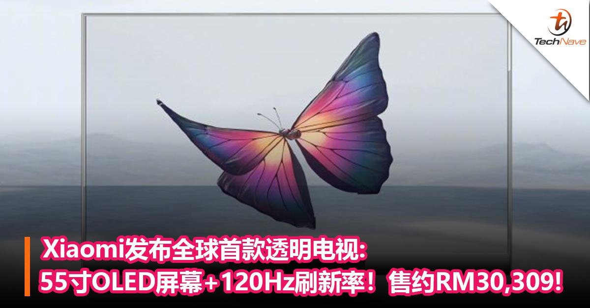 Xiaomi发布全球首款透明电视:55寸OLED屏幕+120Hz刷新率!售约RM30,309!