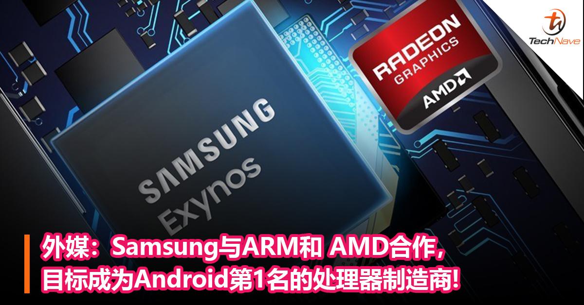 外媒:Samsung与ARM和 AMD合作,目标成为Android第1名的处理器制造商