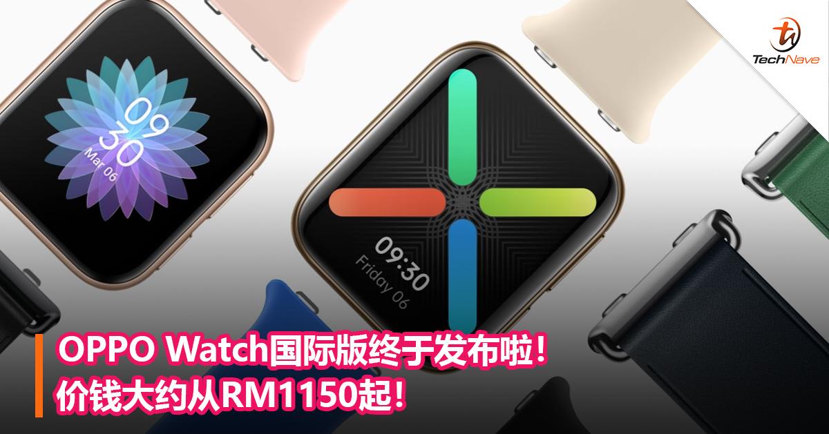 OPPO Watch国际版终于发布啦!价钱大约从RM1150起!