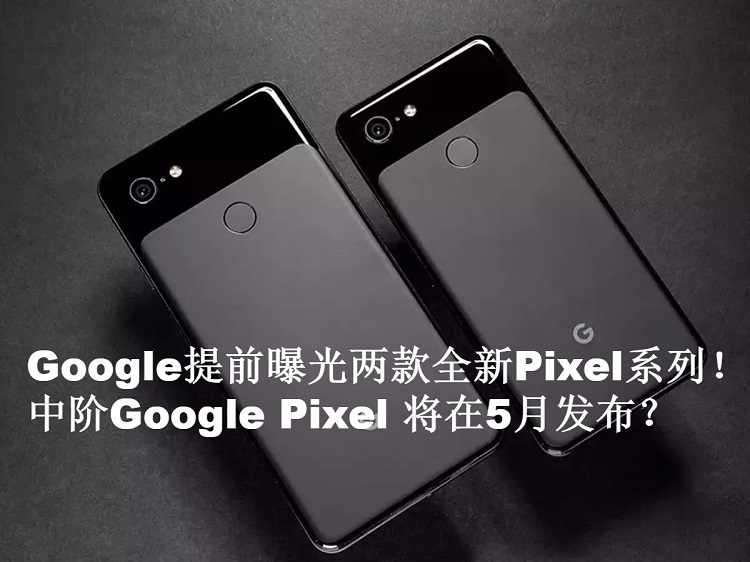 Google提前曝光两款全新Pixel系列!5月份将提前发布?