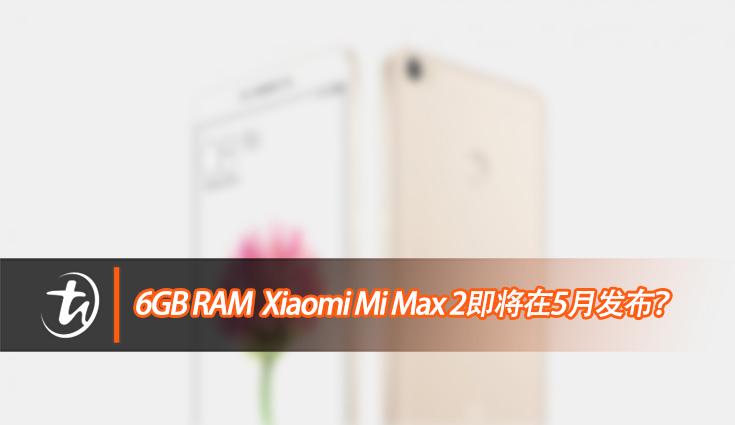 6GB RAM的Xiaomi Mi Max 2 即将在五月发布?!