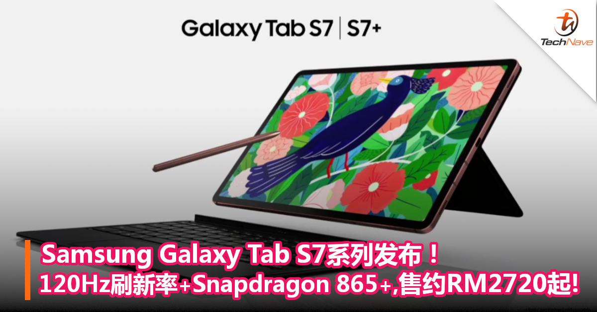 Samsung Galaxy Tab S7系列发布!120Hz刷新率+Snapdragon 865+,售价约RM2720起!