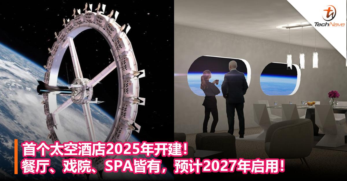 首个太空酒店2025年开建!餐厅、戏院、SPA皆有,预计2027年启用!