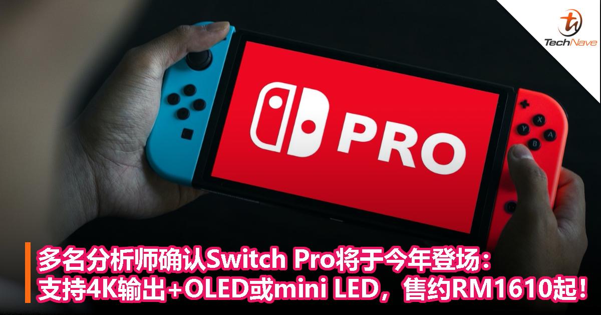 多名分析师确认Switch Pro将于今年登场:支持4K输出+OLED或mini LED,售约RM1610起!