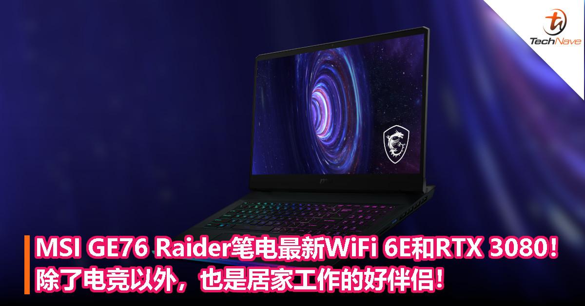 MSI GE76 Raider笔电最新WiFi 6E和RTX 3080!除了电竞以外,也是居家工作的好伴侣!