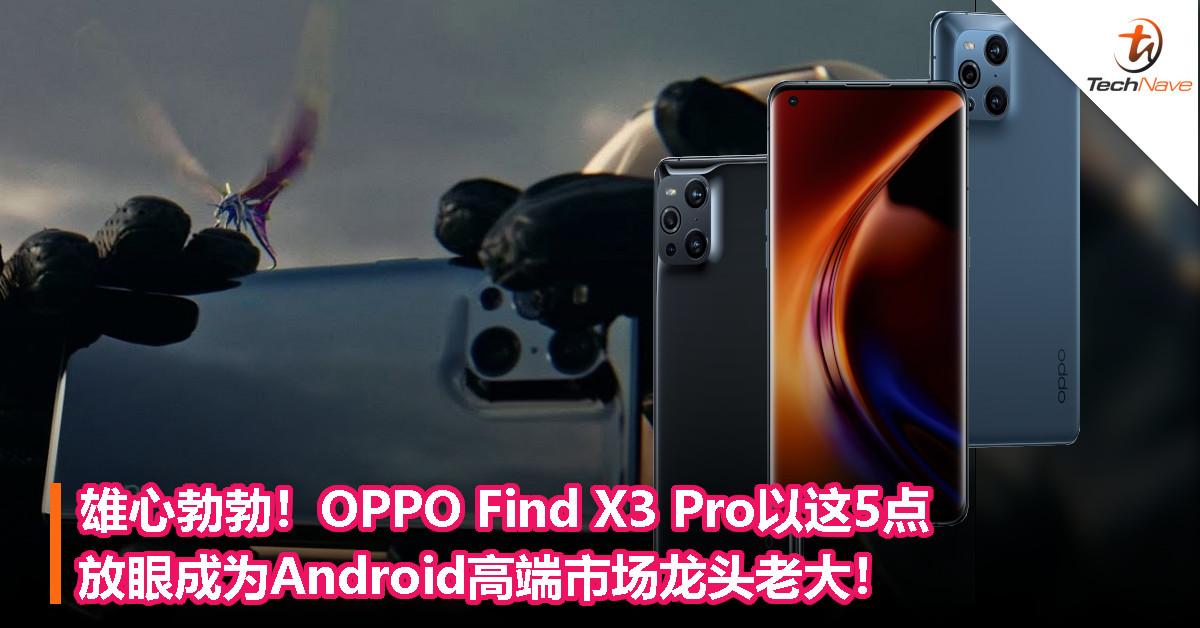 雄心勃勃!OPPO Find X3 Pro 5G以这5点,放眼成为Android高端市场龙头老大!