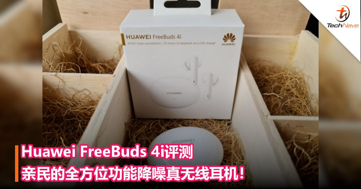 Huawei FreeBuds 4i评测 – 亲民的全方位功能降噪真无线耳机!