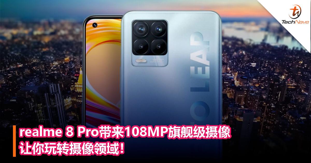realme 8 Pro带来108MP旗舰级摄像让你玩转摄像领域!