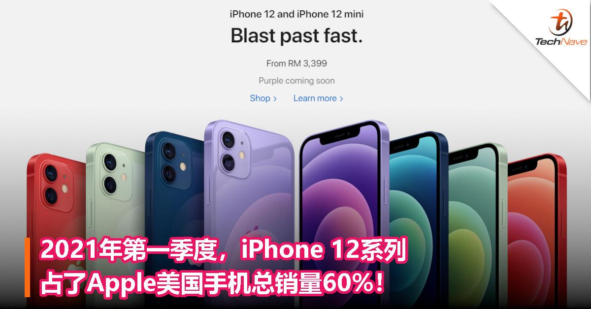 2021年第一季度,iPhone 12系列占了Apple美国手机总销量60%!