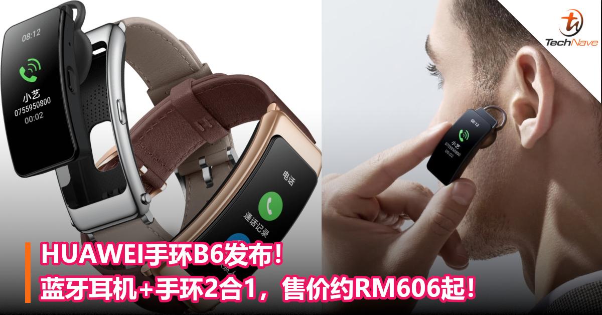 HUAWEI手环B6发布!蓝牙耳机+手环2合1,售价约RM606起!