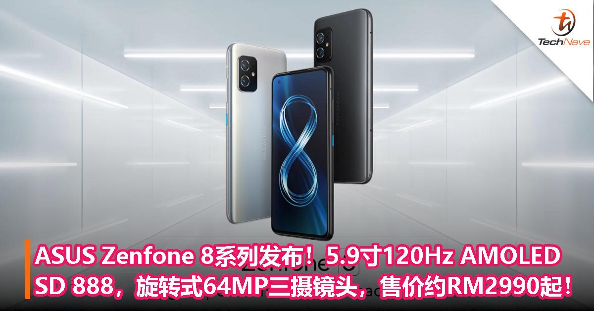 ASUS Zenfone 8系列发布!小屏5.9寸120Hz AMOLED,Snapdragon 888处理器,旋转式三摄镜头,售价约RM2990起!