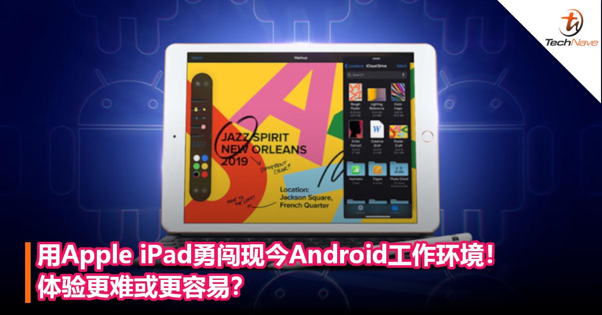 用Apple iPad勇闯现今Android工作环境!体验更难或更容易?