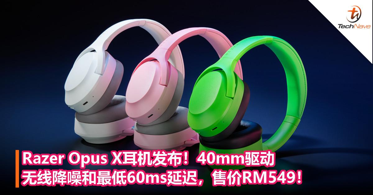 Razer Opus X耳机发布!40mm驱动,无线降噪和最低60ms延迟,售价RM549!