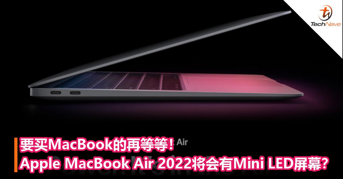 要买MacBook的再等等!Apple MacBook Air 2022将会有Mini LED屏幕?