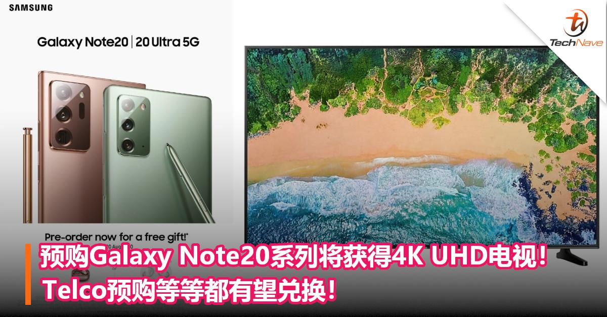 预购Samsung Galaxy Note20系列有望获得4K UHD电视!Telco预购等等都有望兑换!