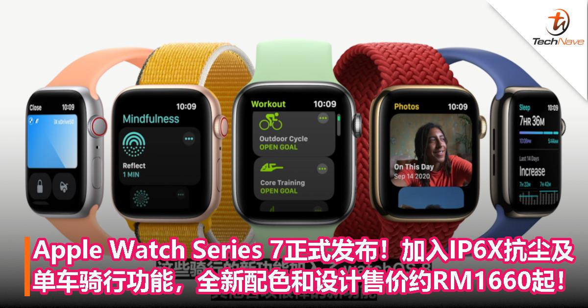 Apple Watch Series 7正式发布!加入IP6X抗尘+单车骑行功能,全新配色和设计售价约RM1660起!