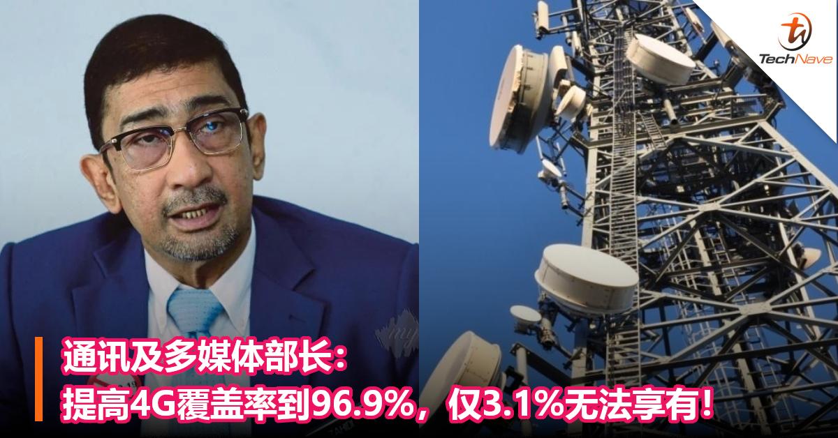 通讯及多媒体部长: 提高4G覆盖率到96.9%,仅3.1%无法享有!