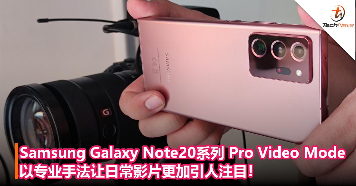 Samsung Galaxy Note20系列的Pro Video Mode,以专业手法让日常影片更加引人注目!