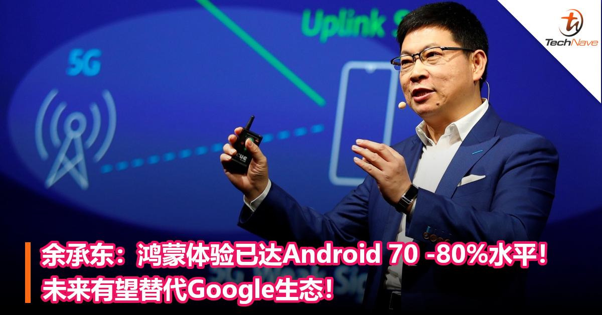 余承东:鸿蒙体验已达Android 70 -80%水平! 未来有望替代Google生态!