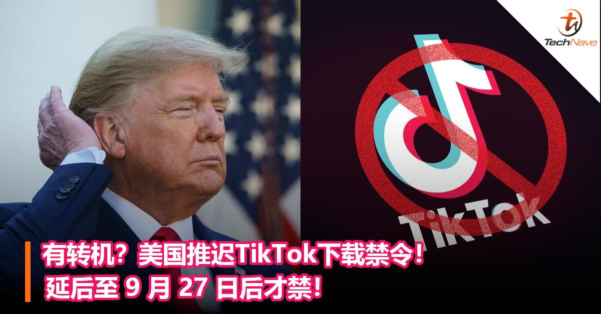 有转机?美国推迟TikTok下载禁令!延后至 9 月 27 日后才禁!