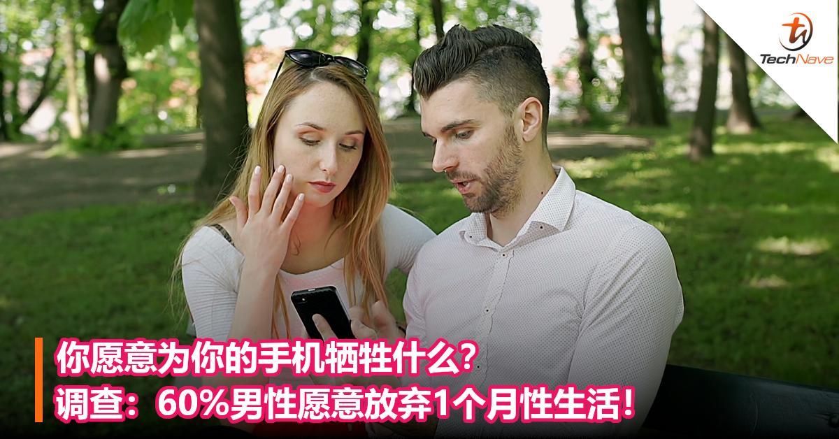 你愿意为你的手机牺牲什么?调查:60%男性愿意放弃1个月性生活!