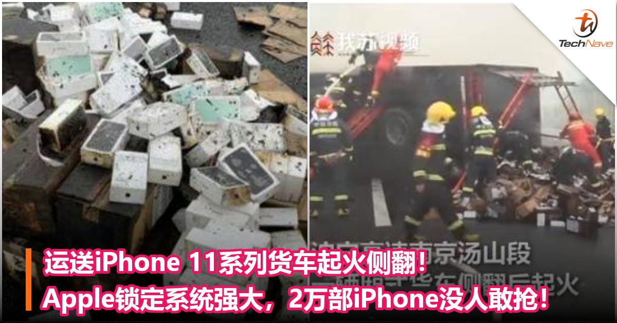 运送iPhone 11系列货车起火侧翻!Apple锁定系统强大,2万部iPhone没人敢抢!