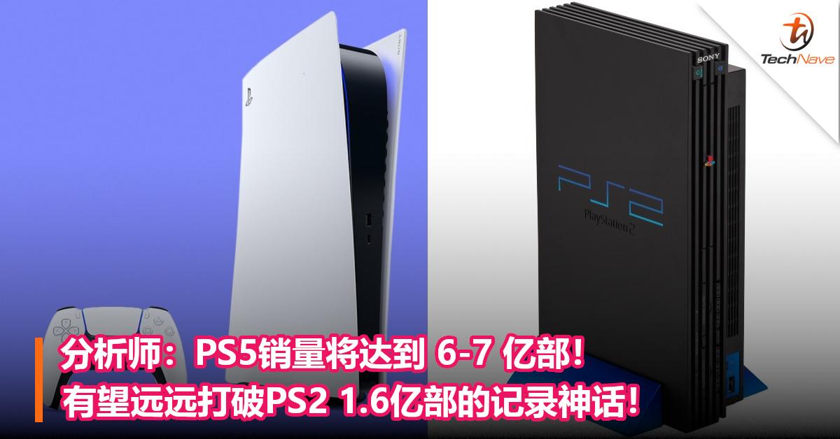分析师:PS5销量将达到 6-7 亿部!有望远远打破PS2 1.6亿部的记录神话!