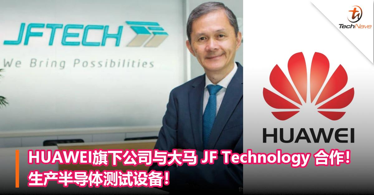 HUAWEI旗下公司与大马 JF Technology 合作!生产半导体测试设备!