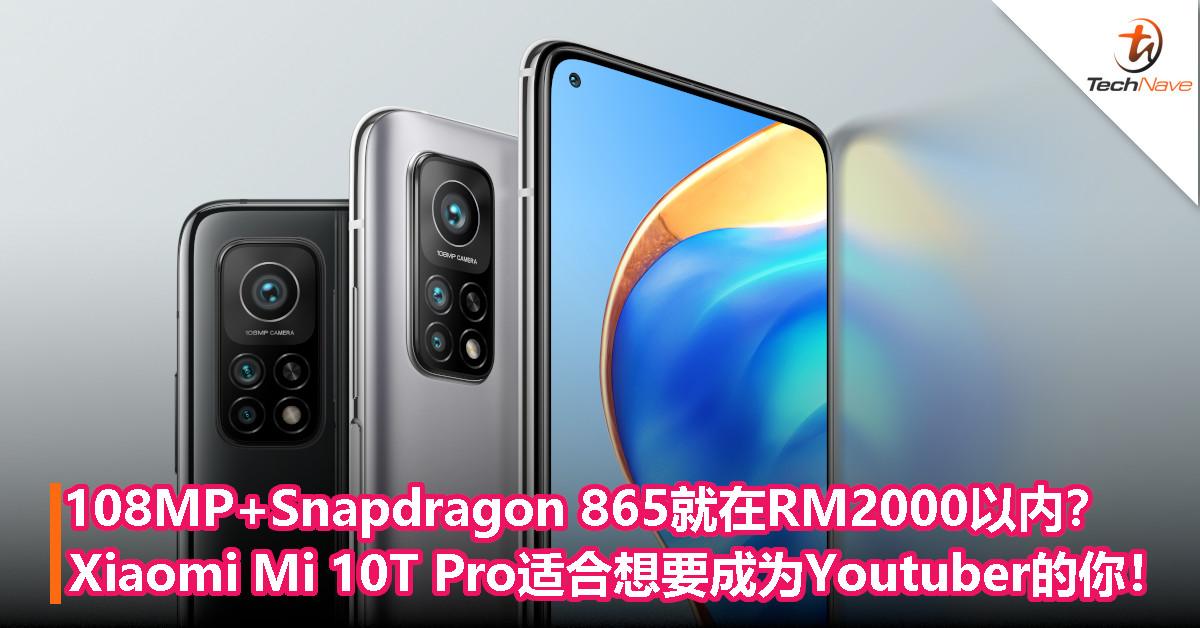 108MP+Snapdragon 865就在RM2000以内?Xiaomi Mi 10T Pro适合想要成为Youtuber的你!